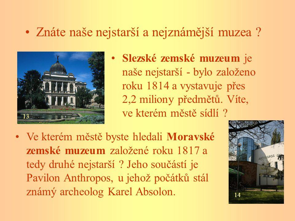 Znáte naše nejstarší a nejznámější muzea ? Slezské zemské muzeum je naše nejstarší - bylo založeno roku 1814 a vystavuje přes 2,2 miliony předmětů. Ví