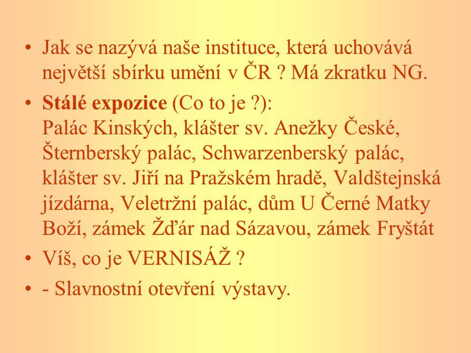 Jak se nazývá naše instituce, která uchovává největší sbírku umění v ČR ? Má zkratku NG. Stálé expozice (Co to je ?): Palác Kinských, klášter sv. Anež