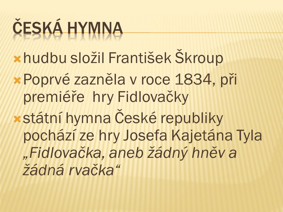  hudbu složil František Škroup  Poprvé zazněla v roce 1834, při premiéře hry Fidlovačky  státní hymna České republiky pochází ze hry Josefa Kajetán