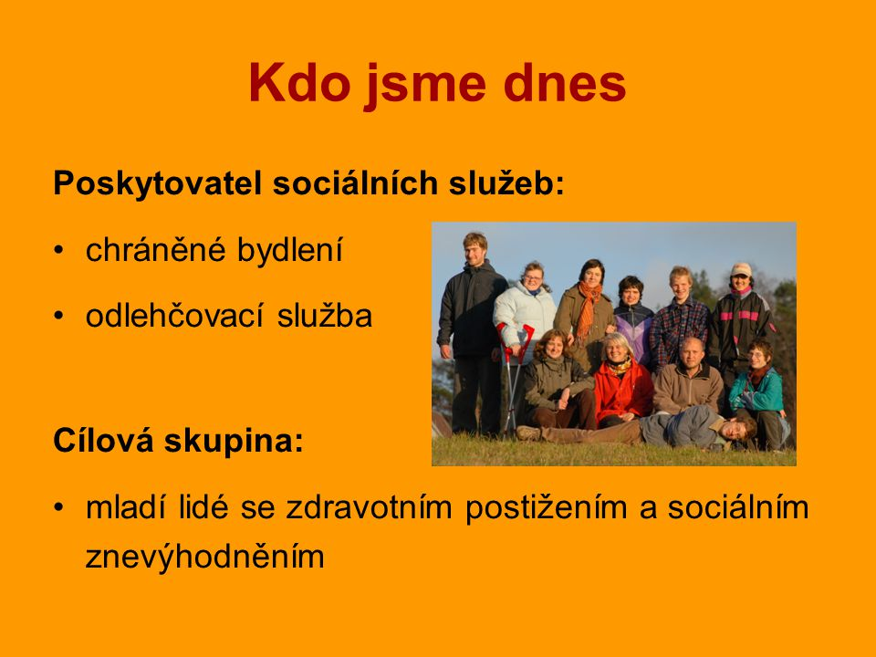 Kdo jsme dnes Poskytovatel sociálních služeb: chráněné bydlení odlehčovací služba Cílová skupina: mladí lidé se zdravotním postižením a sociálním z nevýhodněním
