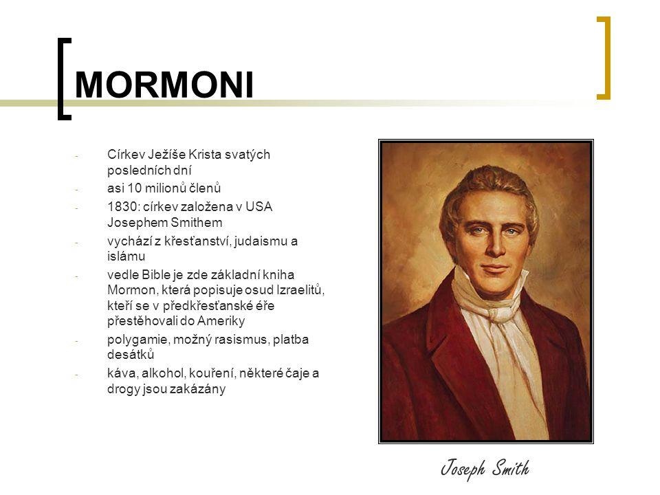 MORMONI - Církev Ježíše Krista svatých posledních dní - asi 10 milionů členů - 1830: církev založena v USA Josephem Smithem - vychází z křesťanství, judaismu a islámu - vedle Bible je zde základní kniha Mormon, která popisuje osud Izraelitů, kteří se v předkřesťanské éře přestěhovali do Ameriky - polygamie, možný rasismus, platba desátků - káva, alkohol, kouření, některé čaje a drogy jsou zakázány Joseph Smith
