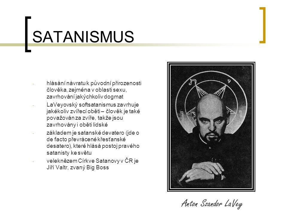 SATANISMUS - hlásání návratu k původní přirozenosti člověka, zejména v oblasti sexu, zavrhování jakýchkoliv dogmat - LaVeyovský softsatanismus zavrhuje jakékoliv zvířecí oběti – člověk je také považován za zvíře, takže jsou zavrhovány i oběti lidské - základem je satanské devatero (jde o de facto převrácené křesťanské desatero), které hlásá postoj pravého satanisty ke světu - veleknězem Církve Satanovy v ČR je Jiří Valtr, zvaný Big Boss Anton Szandor LaVey