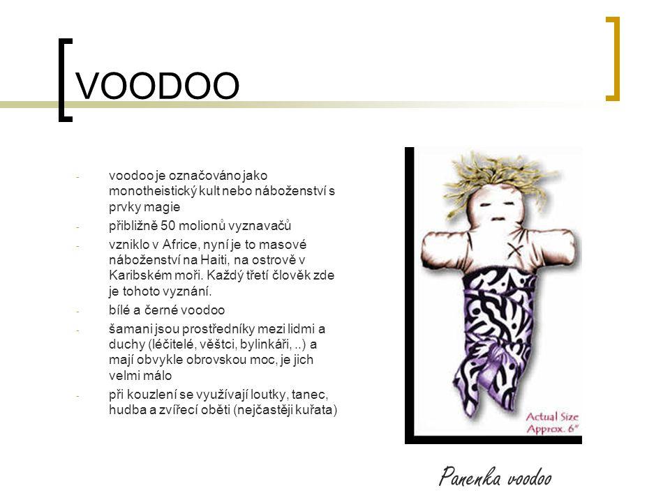 VOODOO - voodoo je označováno jako monotheistický kult nebo náboženství s prvky magie - přibližně 50 molionů vyznavačů - vzniklo v Africe, nyní je to masové náboženství na Haiti, na ostrově v Karibském moři.