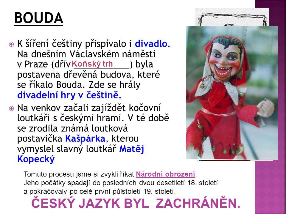  K šíření češtiny přispívalo i divadlo. Na dnešním Václavském náměstí v Praze (dřív ___________) byla postavena dřevěná budova, které se říkalo Bouda