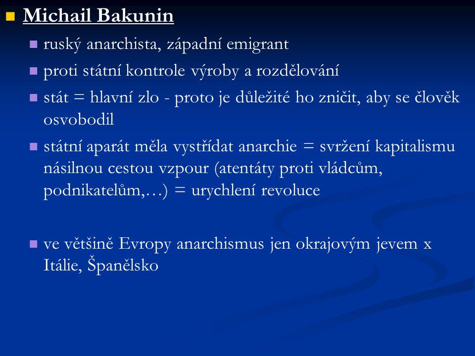 Michail Bakunin ruský anarchista, západní emigrant proti státní kontrole výroby a rozdělování stát = hlavní zlo - proto je důležité ho zničit, aby se člověk osvobodil státní aparát měla vystřídat anarchie = svržení kapitalismu násilnou cestou vzpour (atentáty proti vládcům, podnikatelům,…) = urychlení revoluce ve většině Evropy anarchismus jen okrajovým jevem x Itálie, Španělsko