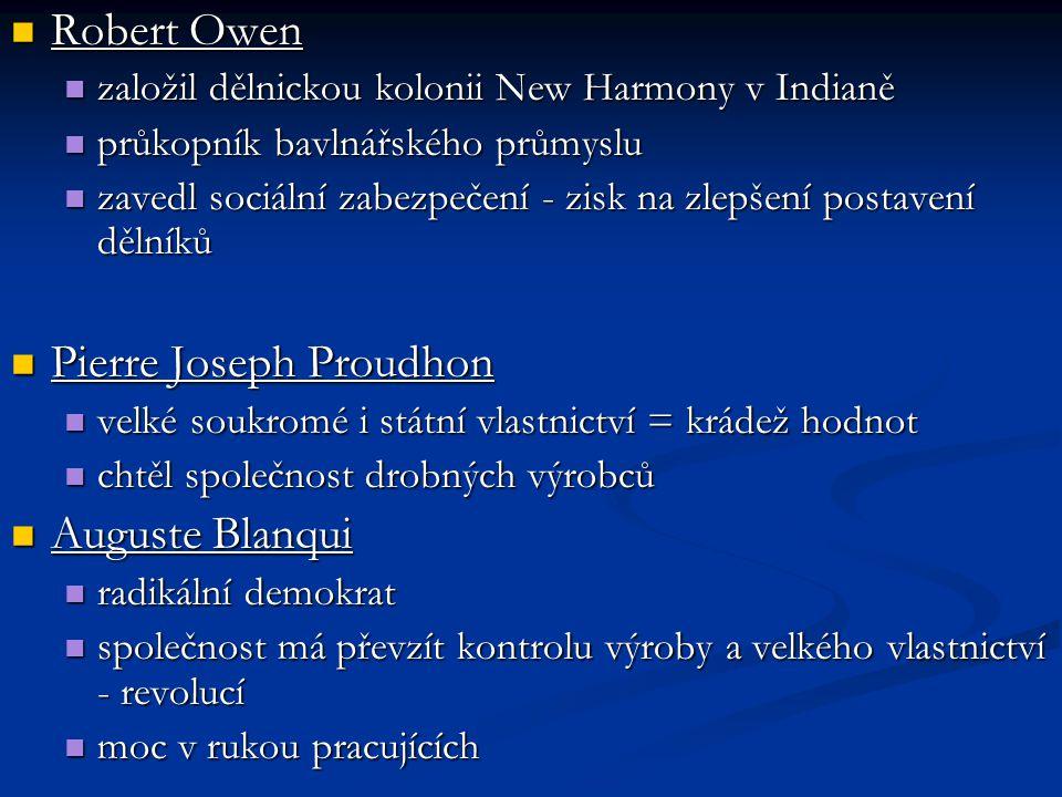 Robert Owen Robert Owen založil dělnickou kolonii New Harmony v Indianě založil dělnickou kolonii New Harmony v Indianě průkopník bavlnářského průmyslu průkopník bavlnářského průmyslu zavedl sociální zabezpečení - zisk na zlepšení postavení dělníků zavedl sociální zabezpečení - zisk na zlepšení postavení dělníků Pierre Joseph Proudhon Pierre Joseph Proudhon velké soukromé i státní vlastnictví = krádež hodnot velké soukromé i státní vlastnictví = krádež hodnot chtěl společnost drobných výrobců chtěl společnost drobných výrobců Auguste Blanqui Auguste Blanqui radikální demokrat radikální demokrat společnost má převzít kontrolu výroby a velkého vlastnictví - revolucí společnost má převzít kontrolu výroby a velkého vlastnictví - revolucí moc v rukou pracujících moc v rukou pracujících
