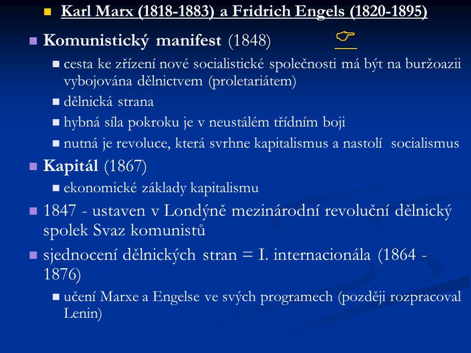 Karl Marx (1818-1883) a Fridrich Engels (1820-1895) Komunistický manifest (1848)   cesta ke zřízení nové socialistické společnosti má být na buržoazii vybojována dělnictvem (proletariátem) dělnická strana hybná síla pokroku je v neustálém třídním boji nutná je revoluce, která svrhne kapitalismus a nastolí socialismus Kapitál (1867) ekonomické základy kapitalismu 1847 - ustaven v Londýně mezinárodní revoluční dělnický spolek Svaz komunistů sjednocení dělnických stran = I.
