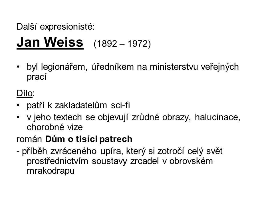 Další expresionisté: Jan Weiss (1892 – 1972) byl legionářem, úředníkem na ministerstvu veřejných prací Dílo: patří k zakladatelům sci-fi v jeho textech se objevují zrůdné obrazy, halucinace, chorobné vize román Dům o tisíci patrech - příběh zvráceného upíra, který si zotročí celý svět prostřednictvím soustavy zrcadel v obrovském mrakodrapu