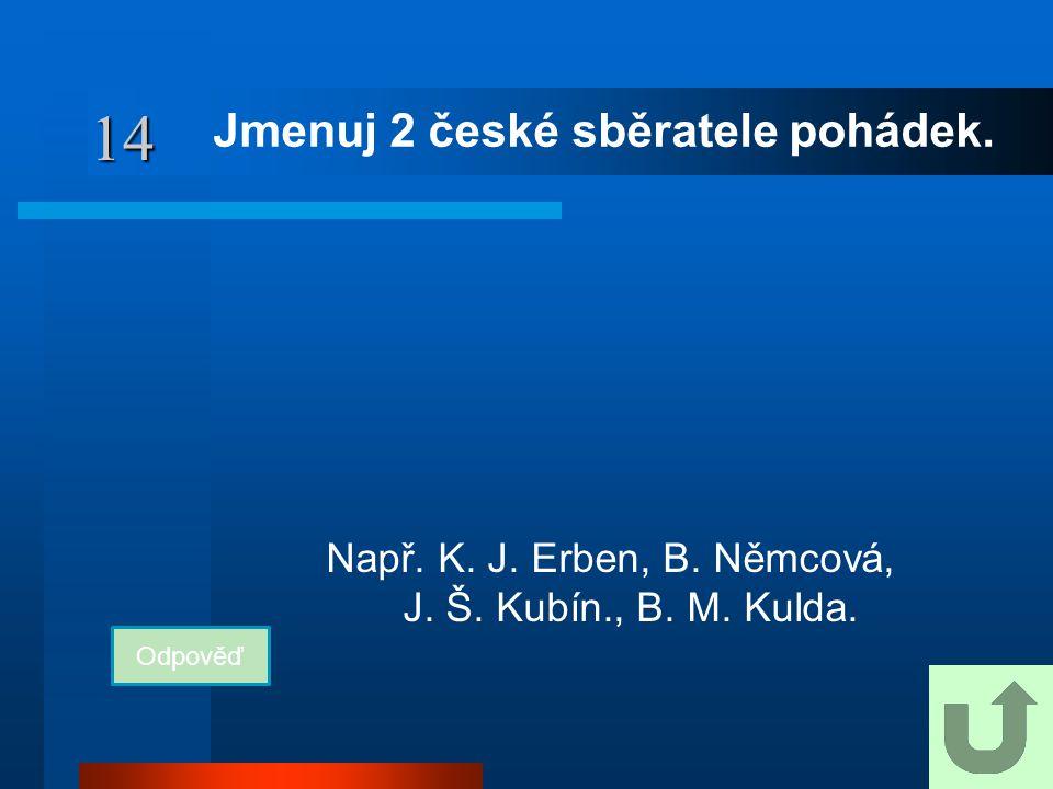 14 Jmenuj 2 české sběratele pohádek. Odpověď Např. K. J. Erben, B. Němcová, J. Š. Kubín., B. M. Kulda.