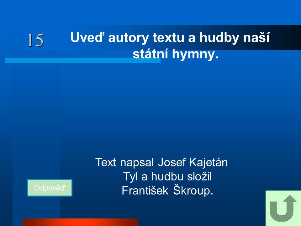 15 Uveď autory textu a hudby naší státní hymny. Odpověď Text napsal Josef Kajetán Tyl a hudbu složil František Škroup.