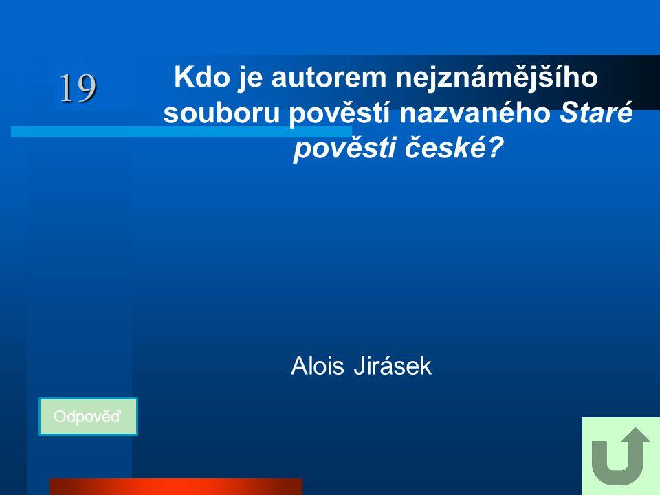 19 Kdo je autorem nejznámějšího souboru pověstí nazvaného Staré pověsti české? Odpověď Alois Jirásek