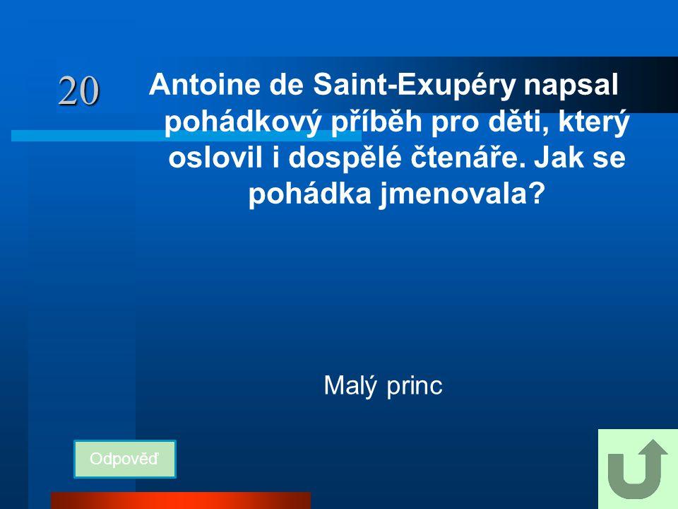 20 Antoine de Saint-Exupéry napsal pohádkový příběh pro děti, který oslovil i dospělé čtenáře. Jak se pohádka jmenovala? Odpověď Malý princ