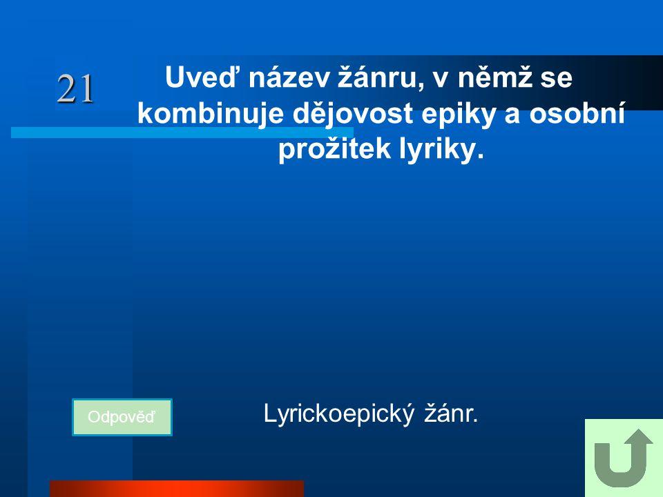 21 Uveď název žánru, v němž se kombinuje dějovost epiky a osobní prožitek lyriky. Odpověď Lyrickoepický žánr.