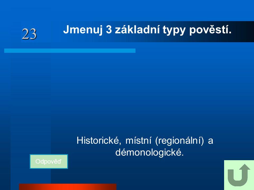 23 Jmenuj 3 základní typy pověstí. Odpověď Historické, místní (regionální) a démonologické.