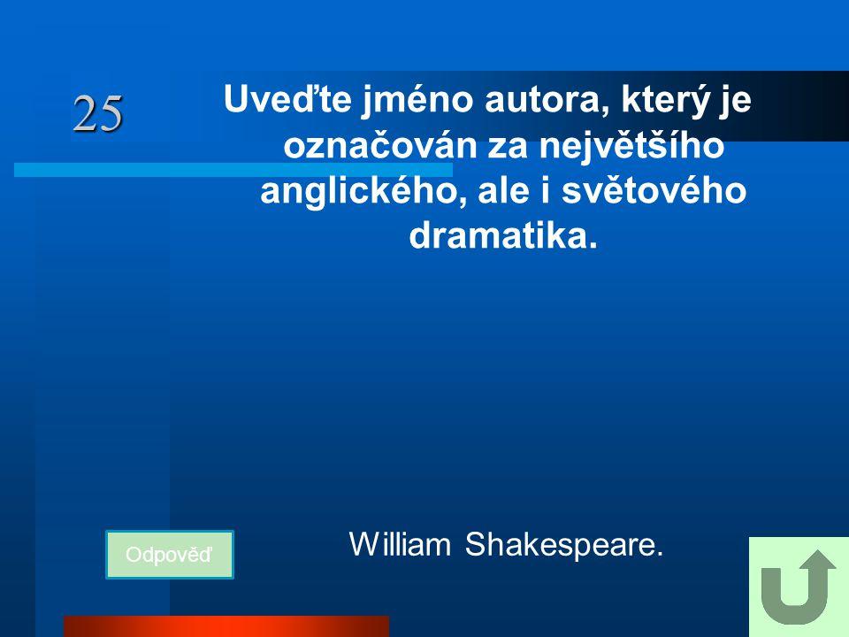 25 Uveďte jméno autora, který je označován za největšího anglického, ale i světového dramatika. Odpověď William Shakespeare.