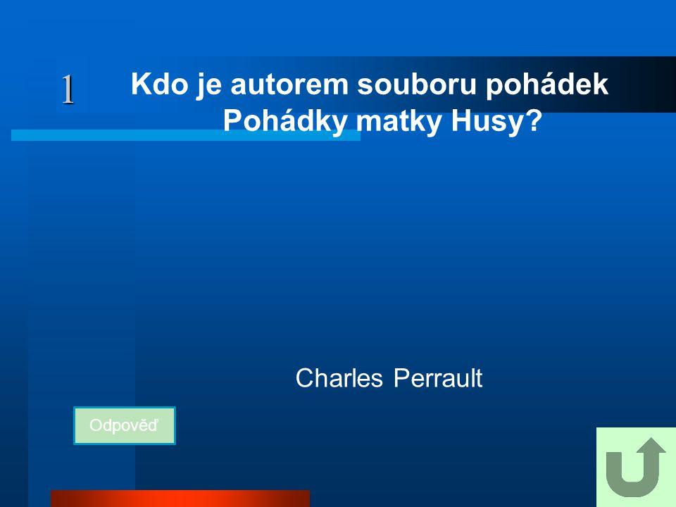 1 Kdo je autorem souboru pohádek Pohádky matky Husy? Odpověď Charles Perrault