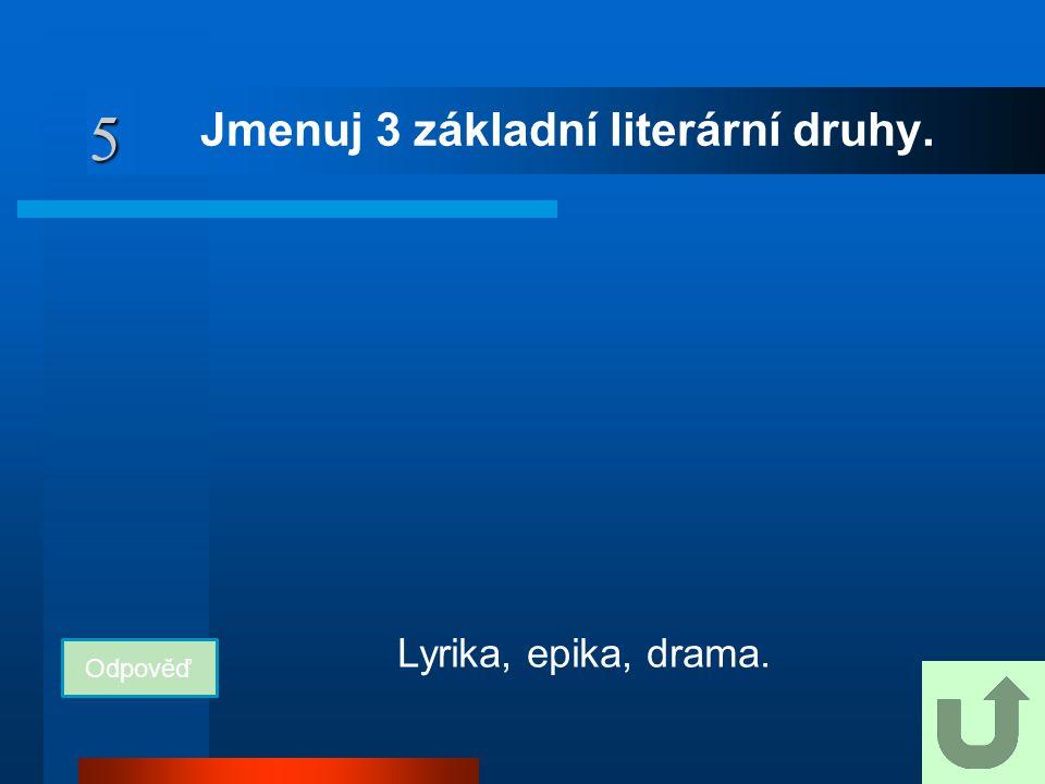 5 Jmenuj 3 základní literární druhy. Odpověď Lyrika, epika, drama.