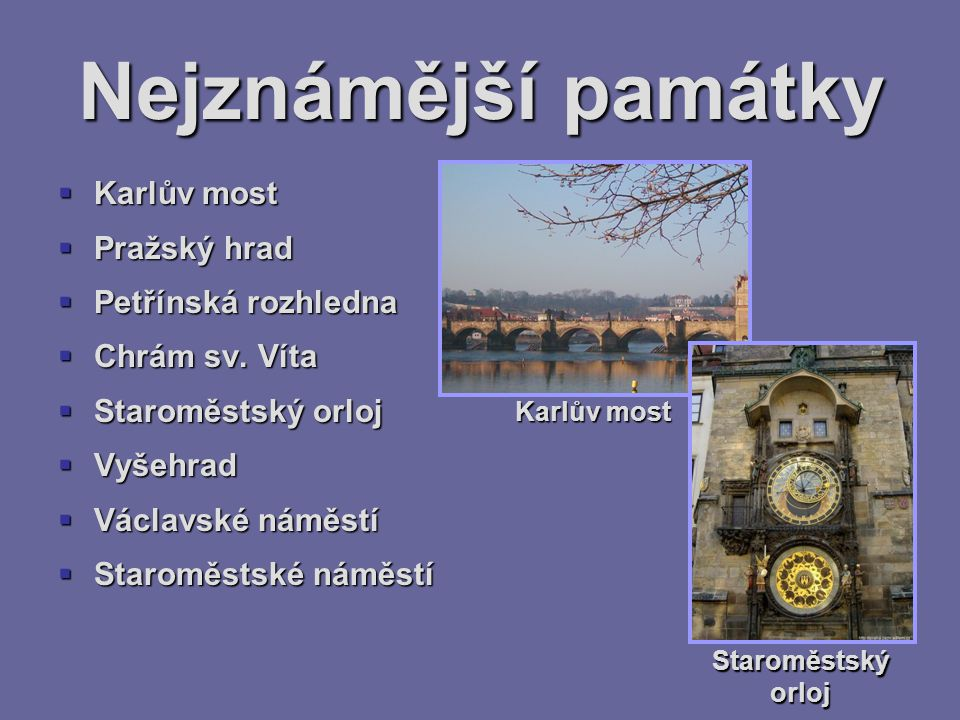 Nejznámější památky  Karlův most  Pražský hrad  Petřínská rozhledna  Chrám sv. Víta  Staroměstský orloj  Vyšehrad  Václavské náměstí  Staroměs
