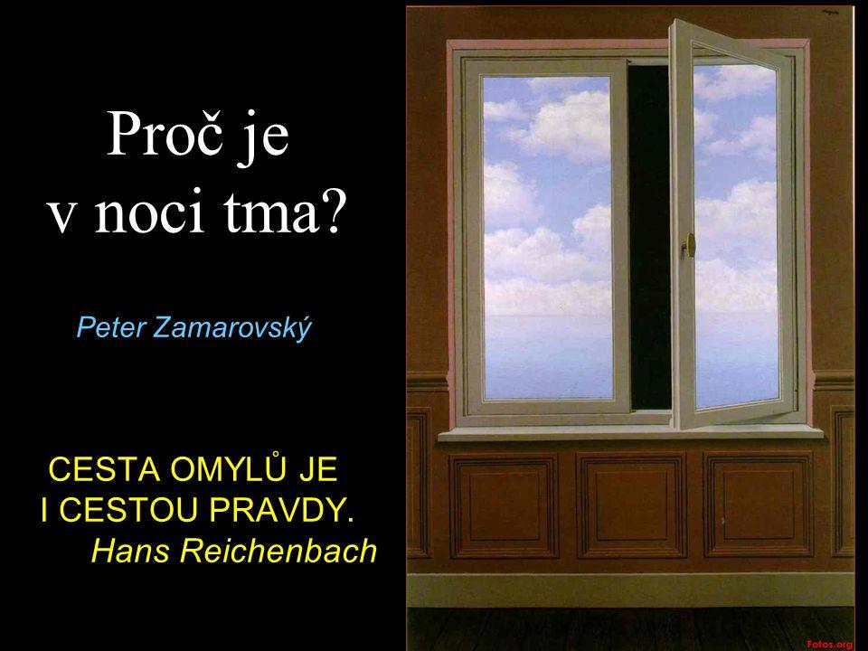Proč je v noci tma? Peter Zamarovský CESTA OMYLŮ JE I CESTOU PRAVDY. Hans Reichenbach