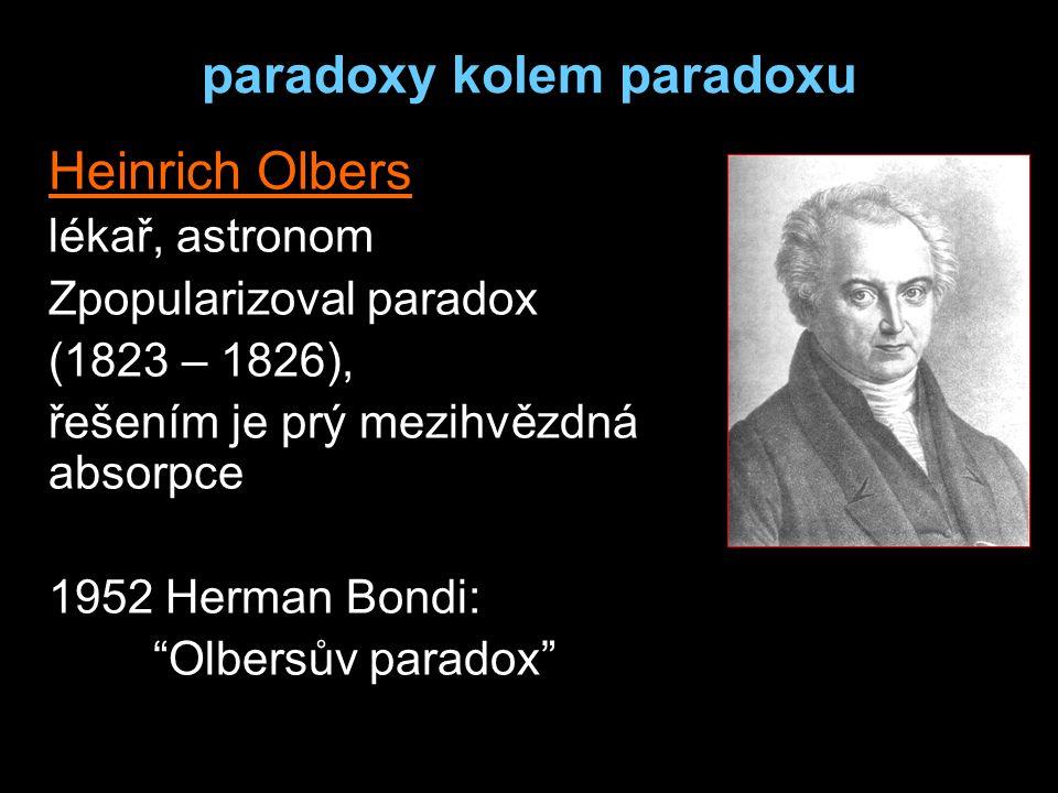 paradoxy kolem paradoxu Heinrich Olbers lékař, astronom Zpopularizoval paradox (1823 – 1826), řešením je prý mezihvězdná absorpce 1952 Herman Bondi: Olbersův paradox