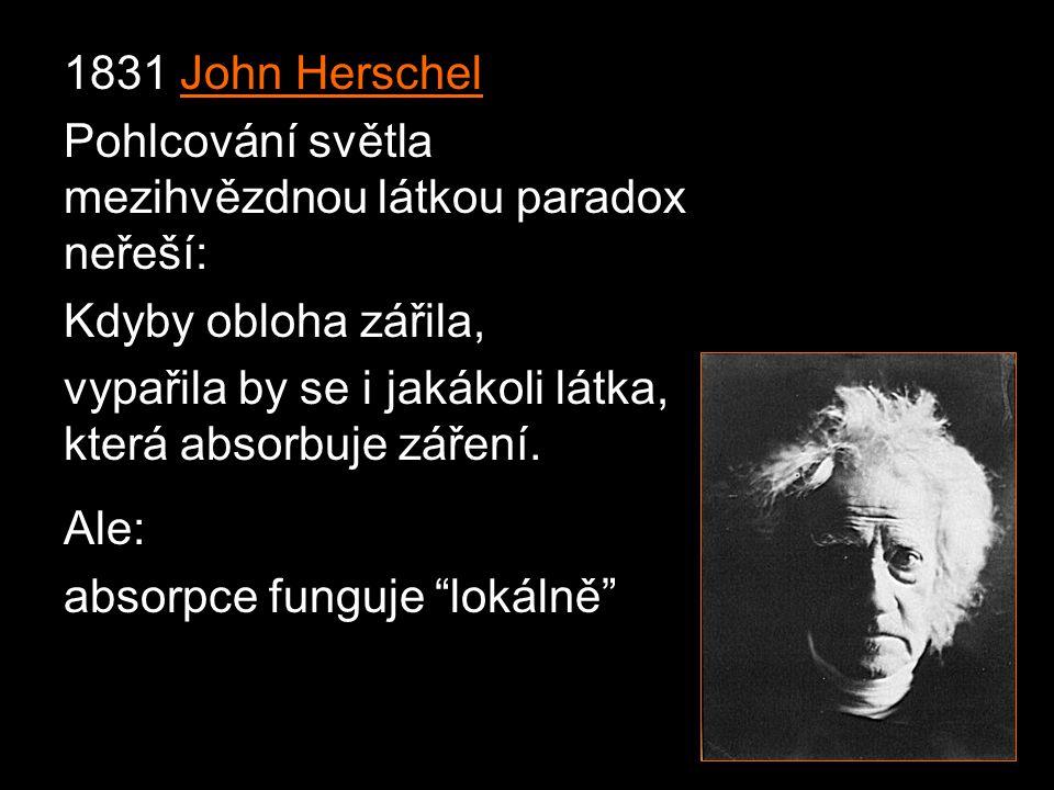 1831 John Herschel Pohlcování světla mezihvězdnou látkou paradox neřeší: Kdyby obloha zářila, vypařila by se i jakákoli látka, která absorbuje záření.