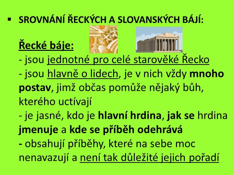 Slovanské báje: jsou různé – každý slovanský národ má své hlavně o životě bohů, o jejich soužití s lidmi a o starostech, které jim dělají lidé nebo ostatní bohové není v nich určené místo děje a pokud je v nich nějaký člověk, je o něm napsáno třeba jen to, že byl z jednoho slovanského kmene, ne však jak se jmenoval a kde žil začínají od samého vytvoření světa bohem Svarogem a jdou po sobě tak, jak se měly stát někteří bohové mají více hlav, např.