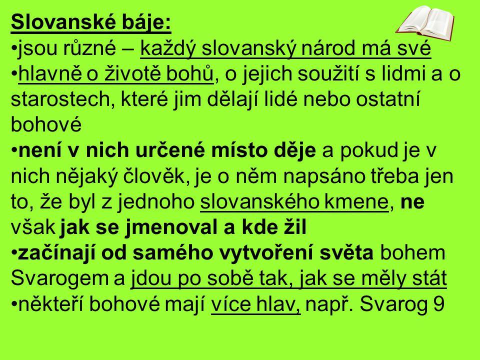 Slovanské báje: jsou různé – každý slovanský národ má své hlavně o životě bohů, o jejich soužití s lidmi a o starostech, které jim dělají lidé nebo os
