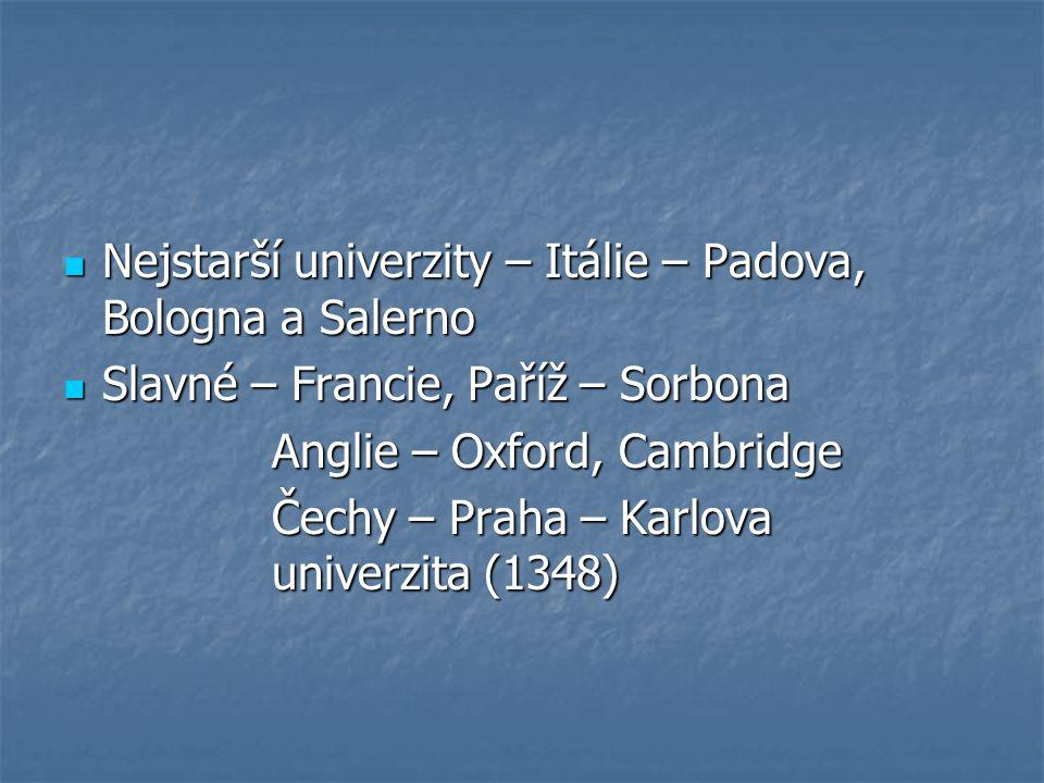 Nejstarší univerzity – Itálie – Padova, Bologna a Salerno Nejstarší univerzity – Itálie – Padova, Bologna a Salerno Slavné – Francie, Paříž – Sorbona Slavné – Francie, Paříž – Sorbona Anglie – Oxford, Cambridge Čechy – Praha – Karlova univerzita (1348)