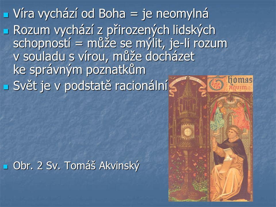 Víra vychází od Boha = je neomylná Víra vychází od Boha = je neomylná Rozum vychází z přirozených lidských schopností = může se mýlit, je-li rozum v souladu s vírou, může docházet ke správným poznatkům Rozum vychází z přirozených lidských schopností = může se mýlit, je-li rozum v souladu s vírou, může docházet ke správným poznatkům Svět je v podstatě racionální Svět je v podstatě racionální Obr.