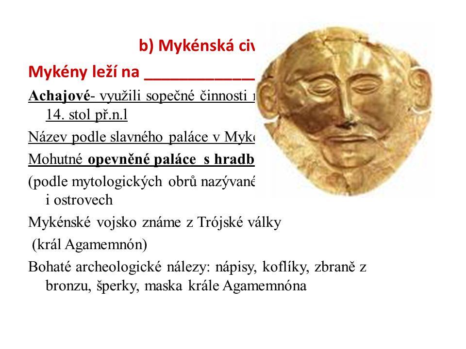 b) Mykénská civilizace Mykény leží na _____________poloostrově Achajové- využili sopečné činnosti na Krétě a zmocnili se jí- 14. stol př.n.l Název pod