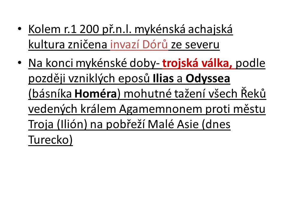 Kolem r.1 200 př.n.l. mykénská achajská kultura zničena invazí Dórů ze severu Na konci mykénské doby- trojská válka, podle později vzniklých eposů Ili