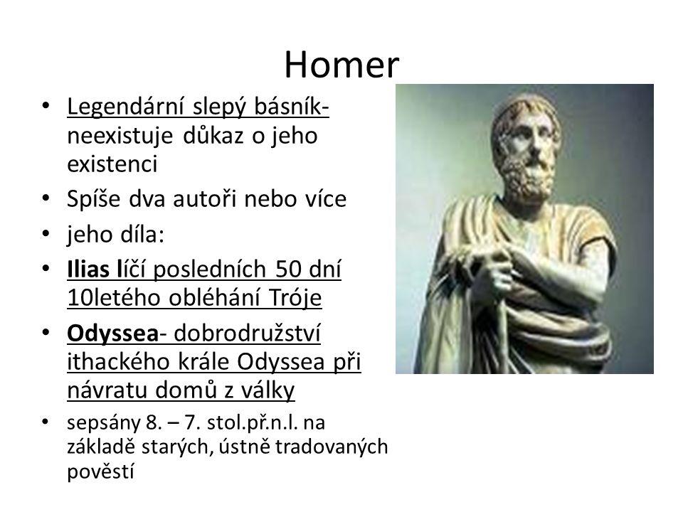 Homer Legendární slepý básník- neexistuje důkaz o jeho existenci Spíše dva autoři nebo více jeho díla: Ilias líčí posledních 50 dní 10letého obléhání