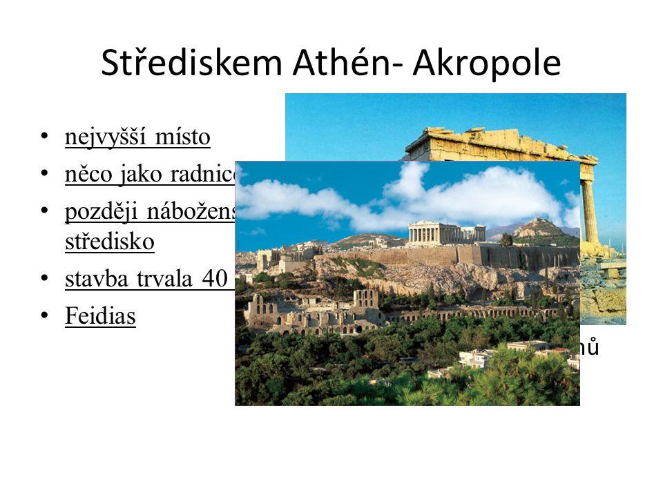 Střediskem Athén- Akropole nejvyšší místo něco jako radnice později náboženské středisko stavba trvala 40 let Feidias Parthenon- největší z chrámů