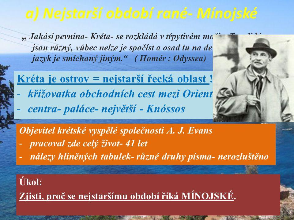 a) Nejstarší období rané- Mínojské Objevitel krétské vyspělé společnosti A. J. Evans -pracoval zde celý život- 41 let -nálezy hliněných tabulek- různé