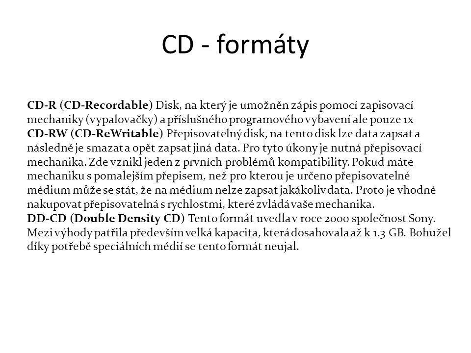 CD - formáty CD-R (CD-Recordable) Disk, na který je umožněn zápis pomocí zapisovací mechaniky (vypalovačky) a příslušného programového vybavení ale pouze 1x CD-RW (CD-ReWritable) Přepisovatelný disk, na tento disk lze data zapsat a následně je smazat a opět zapsat jiná data.
