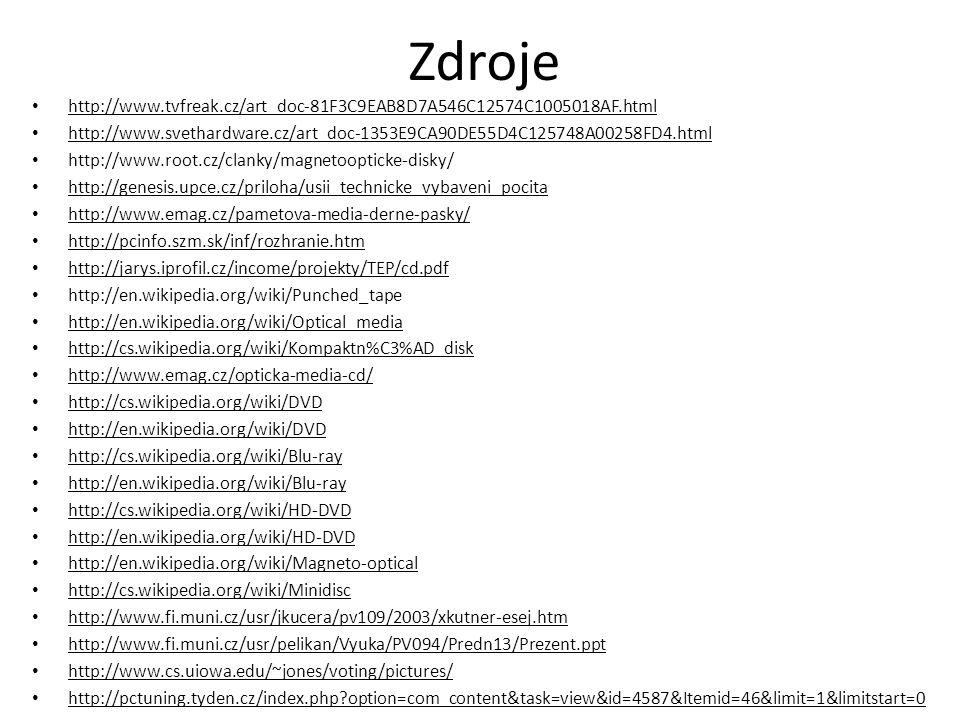 Zdroje http://www.tvfreak.cz/art_doc-81F3C9EAB8D7A546C12574C1005018AF.html http://www.svethardware.cz/art_doc-1353E9CA90DE55D4C125748A00258FD4.html http://www.root.cz/clanky/magnetoopticke-disky/ http://genesis.upce.cz/priloha/usii_technicke_vybaveni_pocita http://www.emag.cz/pametova-media-derne-pasky/ http://pcinfo.szm.sk/inf/rozhranie.htm http://jarys.iprofil.cz/income/projekty/TEP/cd.pdf http://en.wikipedia.org/wiki/Punched_tape http://en.wikipedia.org/wiki/Optical_media http://cs.wikipedia.org/wiki/Kompaktn%C3%AD_disk http://www.emag.cz/opticka-media-cd/ http://cs.wikipedia.org/wiki/DVD http://en.wikipedia.org/wiki/DVD http://cs.wikipedia.org/wiki/Blu-ray http://en.wikipedia.org/wiki/Blu-ray http://cs.wikipedia.org/wiki/HD-DVD http://en.wikipedia.org/wiki/HD-DVD http://en.wikipedia.org/wiki/Magneto-optical http://cs.wikipedia.org/wiki/Minidisc http://www.fi.muni.cz/usr/jkucera/pv109/2003/xkutner-esej.htm http://www.fi.muni.cz/usr/pelikan/Vyuka/PV094/Predn13/Prezent.ppt http://www.cs.uiowa.edu/~jones/voting/pictures/ http://pctuning.tyden.cz/index.php?option=com_content&task=view&id=4587&Itemid=46&limit=1&limitstart=0