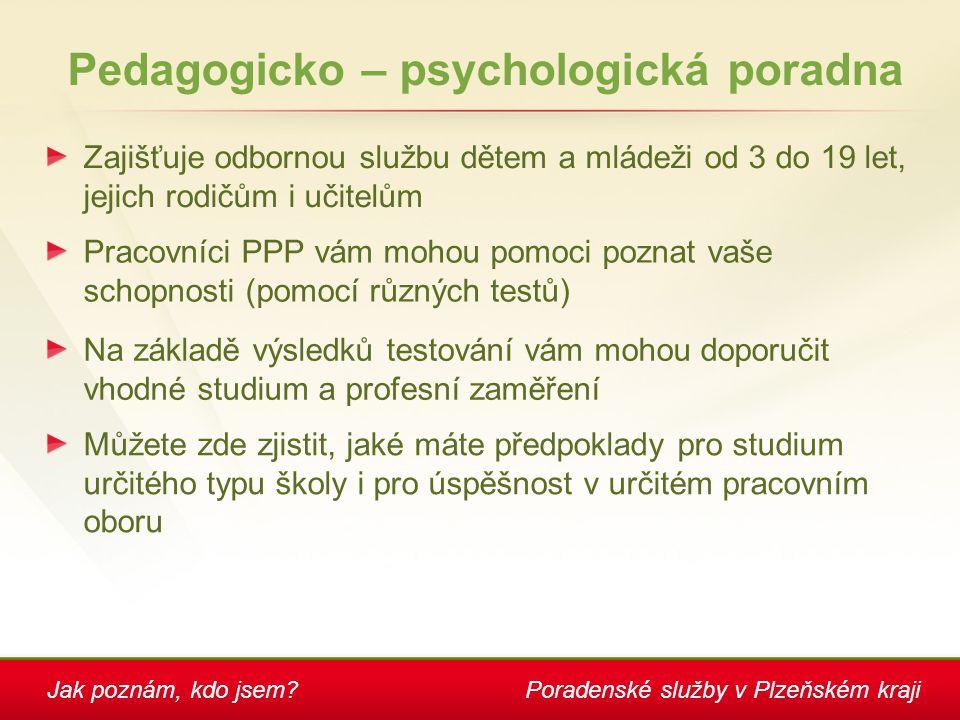 Jak poznám, kdo jsem?Poradenské služby v Plzeňském kraji Pedagogicko – psychologická poradna Zajišťuje odbornou službu dětem a mládeži od 3 do 19 let,