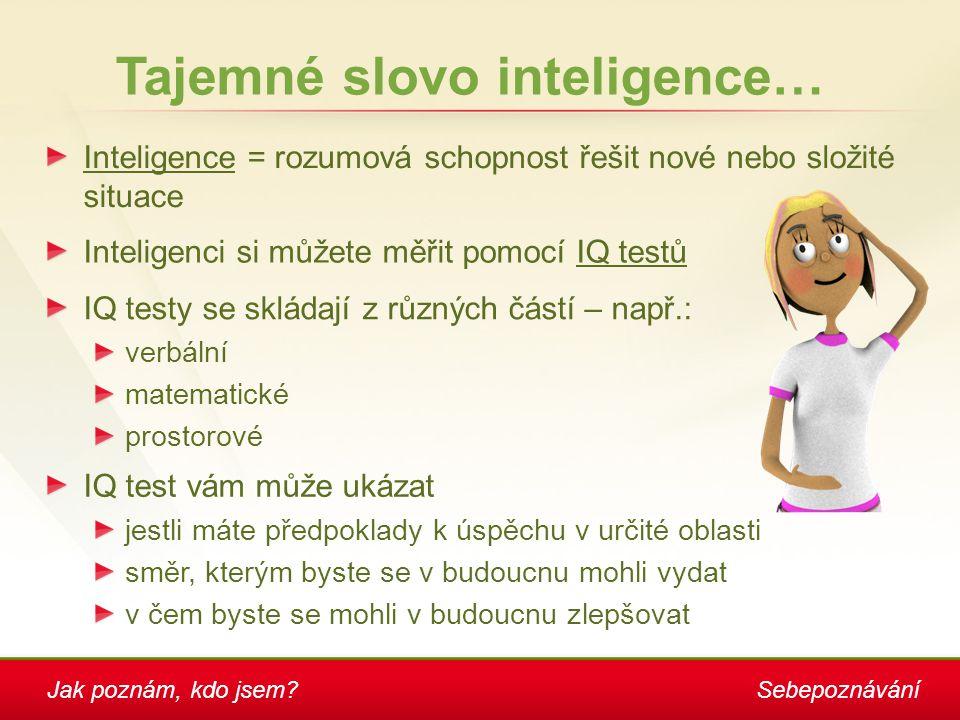 Jak poznám, kdo jsem?Sebepoznávání Tajemné slovo inteligence… Inteligence = rozumová schopnost řešit nové nebo složité situace Inteligenci si můžete m
