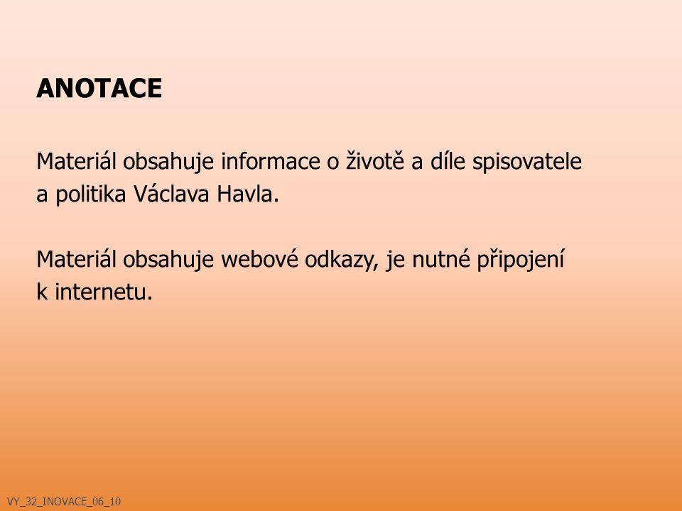 ANOTACE Materiál obsahuje informace o životě a díle spisovatele a politika Václava Havla. Materiál obsahuje webové odkazy, je nutné připojení k intern
