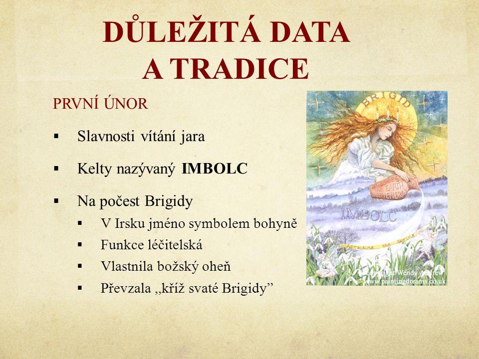 DŮLEŽITÁ DATA A TRADICE PRVNÍ ÚNOR  Slavnosti vítání jara  Kelty nazývaný IMBOLC  Na počest Brigidy  V Irsku jméno symbolem bohyně  Funkce léčitelská  Vlastnila božský oheň  Převzala,,kříž svaté Brigidy