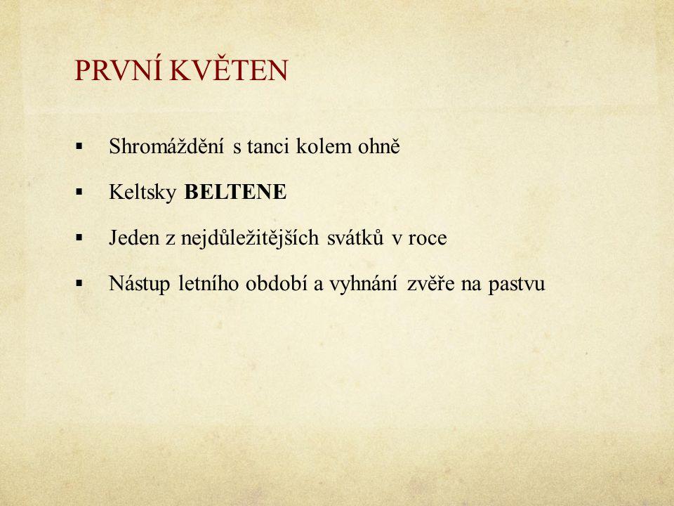 PRVNÍ KVĚTEN  Shromáždění s tanci kolem ohně  Keltsky BELTENE  Jeden z nejdůležitějších svátků v roce  Nástup letního období a vyhnání zvěře na pa