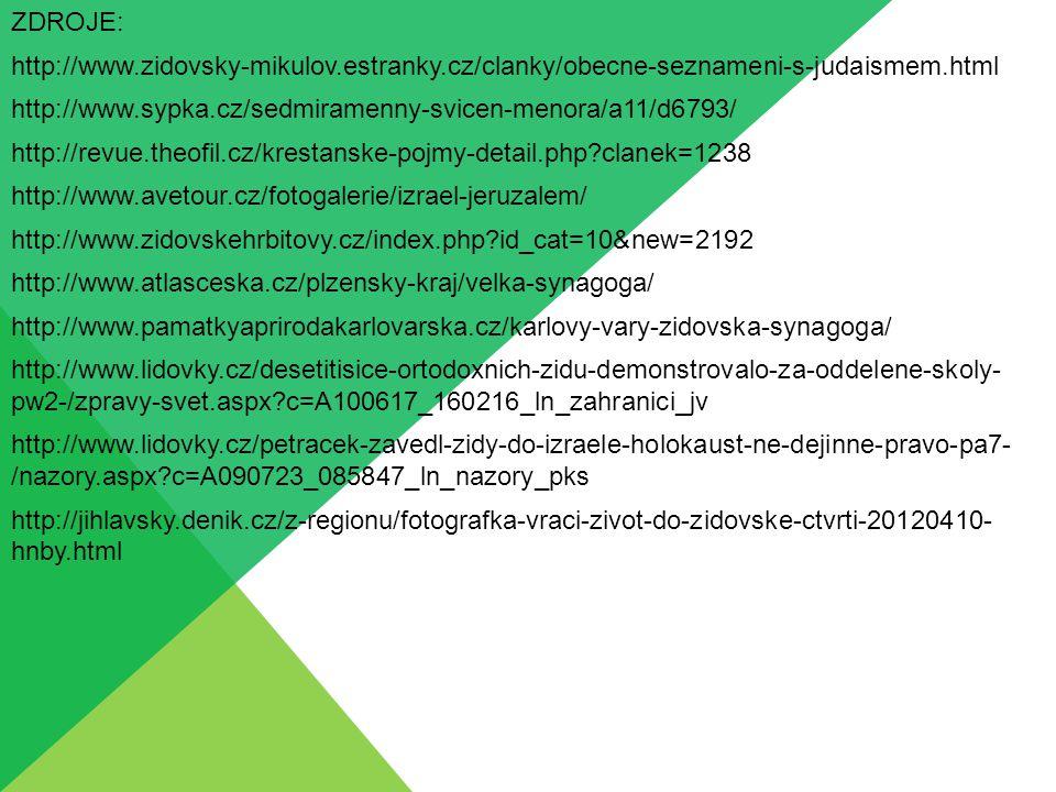 ZDROJE: http://www.zidovsky-mikulov.estranky.cz/clanky/obecne-seznameni-s-judaismem.html http://www.sypka.cz/sedmiramenny-svicen-menora/a11/d6793/ http://revue.theofil.cz/krestanske-pojmy-detail.php?clanek=1238 http://www.avetour.cz/fotogalerie/izrael-jeruzalem/ http://www.zidovskehrbitovy.cz/index.php?id_cat=10&new=2192 http://www.atlasceska.cz/plzensky-kraj/velka-synagoga/ http://www.pamatkyaprirodakarlovarska.cz/karlovy-vary-zidovska-synagoga/ http://www.lidovky.cz/desetitisice-ortodoxnich-zidu-demonstrovalo-za-oddelene-skoly- pw2-/zpravy-svet.aspx?c=A100617_160216_ln_zahranici_jv http://www.lidovky.cz/petracek-zavedl-zidy-do-izraele-holokaust-ne-dejinne-pravo-pa7- /nazory.aspx?c=A090723_085847_ln_nazory_pks http://jihlavsky.denik.cz/z-regionu/fotografka-vraci-zivot-do-zidovske-ctvrti-20120410- hnby.html