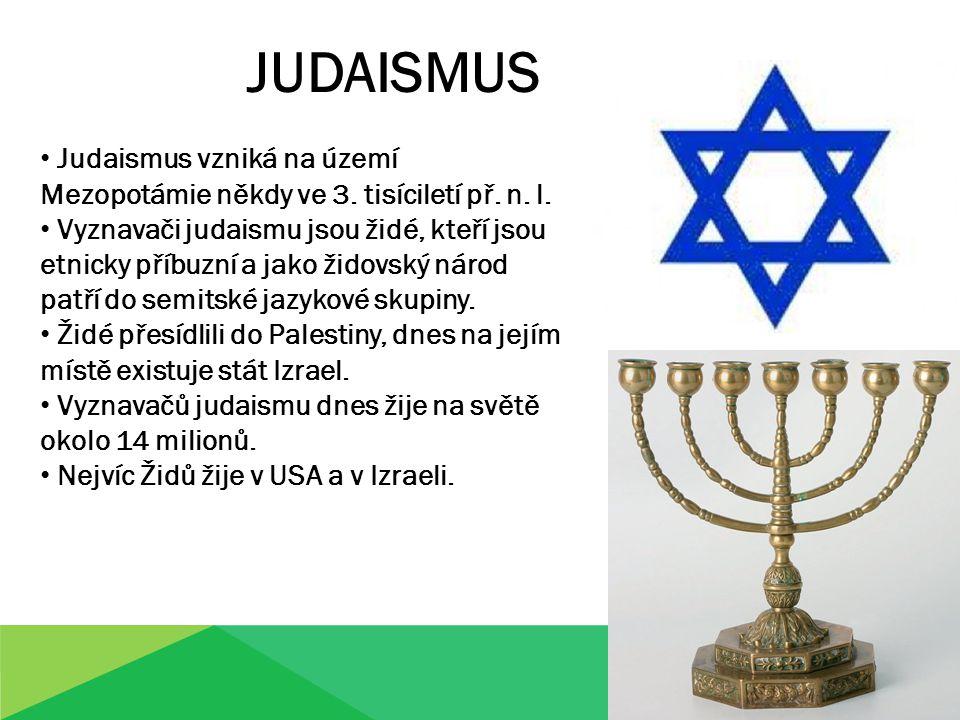 JUDAISMUS Judaismus vzniká na území Mezopotámie někdy ve 3. tisíciletí př. n. l. Vyznavači judaismu jsou židé, kteří jsou etnicky příbuzní a jako žido