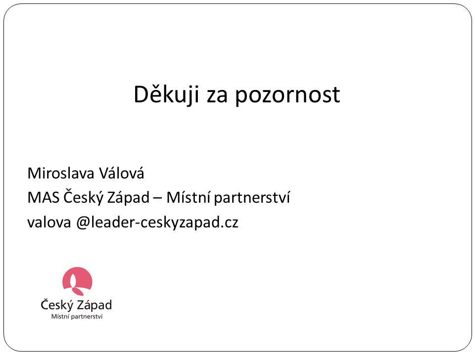 Děkuji za pozornost Miroslava Válová MAS Český Západ – Místní partnerství valova @leader-ceskyzapad.cz