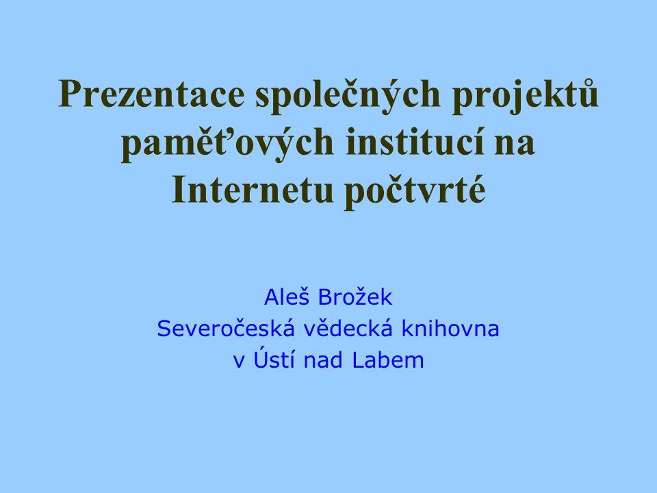 Prezentace společných projektů paměťových institucí na Internetu počtvrté Aleš Brožek Severočeská vědecká knihovna v Ústí nad Labem