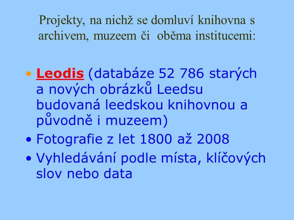 Projekty, na nichž se domluví knihovna s archivem, muzeem či oběma institucemi: Leodis (databáze 52 786 starých a nových obrázků Leedsu budovaná leedskou knihovnou a původně i muzeem)Leodis Fotografie z let 1800 až 2008 Vyhledávání podle místa, klíčových slov nebo data