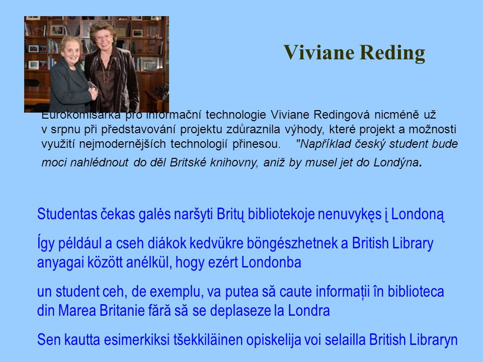 Viviane Reding Eurokomisařka pro informační technologie Viviane Redingová nicméně už v srpnu při představování projektu zdůraznila výhody, které projekt a možnosti využití nejmodernějších technologií přinesou.