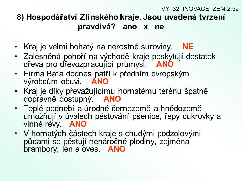 8) Hospodářství Zlínského kraje. Jsou uvedená tvrzení pravdivá? ano x ne Kraj je velmi bohatý na nerostné suroviny. NE Zalesněná pohoří na východě kra