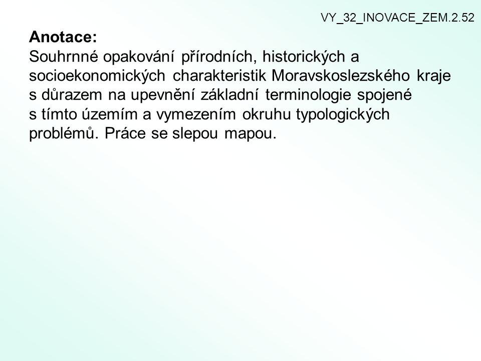 1) Vyznač do slepé mapy níže vypsané místopisné termíny: ZlínKroměřížVsetín Uherské Hradiště Valašské Meziříčí Rožnov pod Radhoštěm Luhačovice Morava Olšava Dřevnice Bečva Vsetínská Bečva Rožnovská Bečva Chřiby Bílé Karpaty Javorníky Moravskoslezské Beskydy VY_32_INOVACE_ZEM.2.52