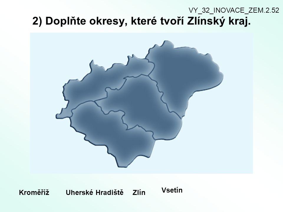 2) Doplňte okresy, které tvoří Zlínský kraj. KroměřížUherské HradištěZlín Vsetín VY_32_INOVACE_ZEM.2.52